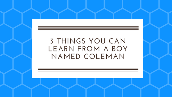 3 Things You Can Learn from a Boy Named Coleman