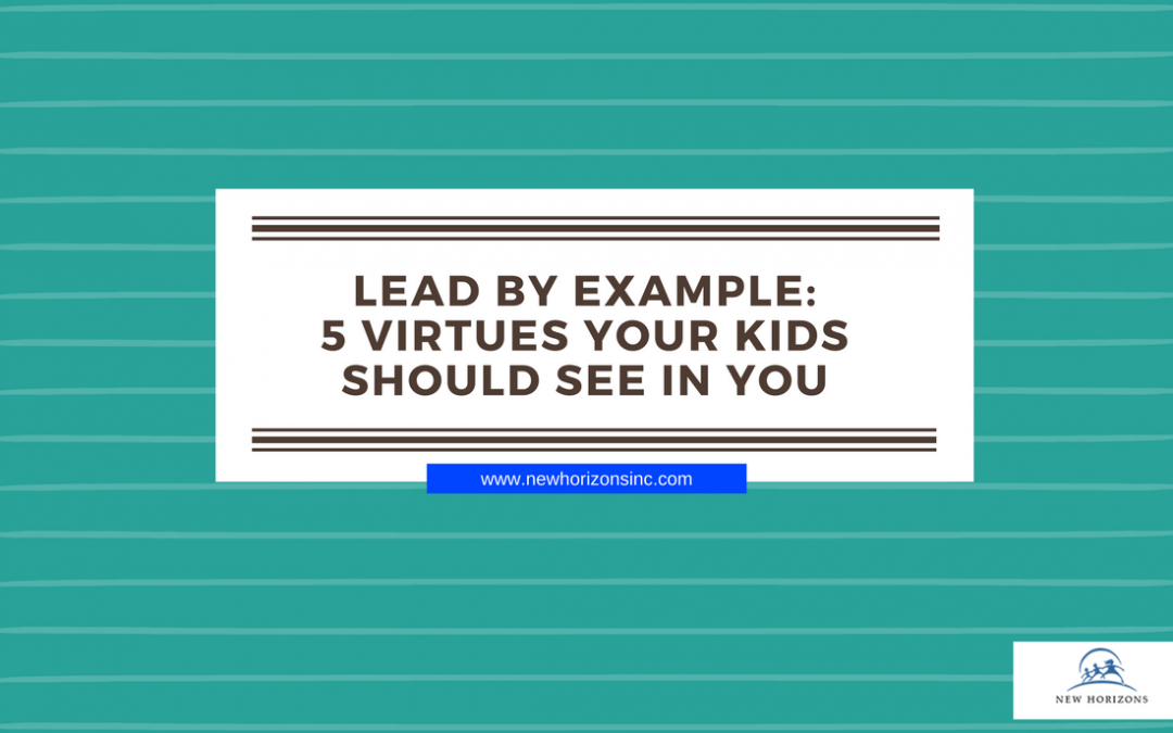 Lead By Example: 5 Virtues Your Kids Should See In You
