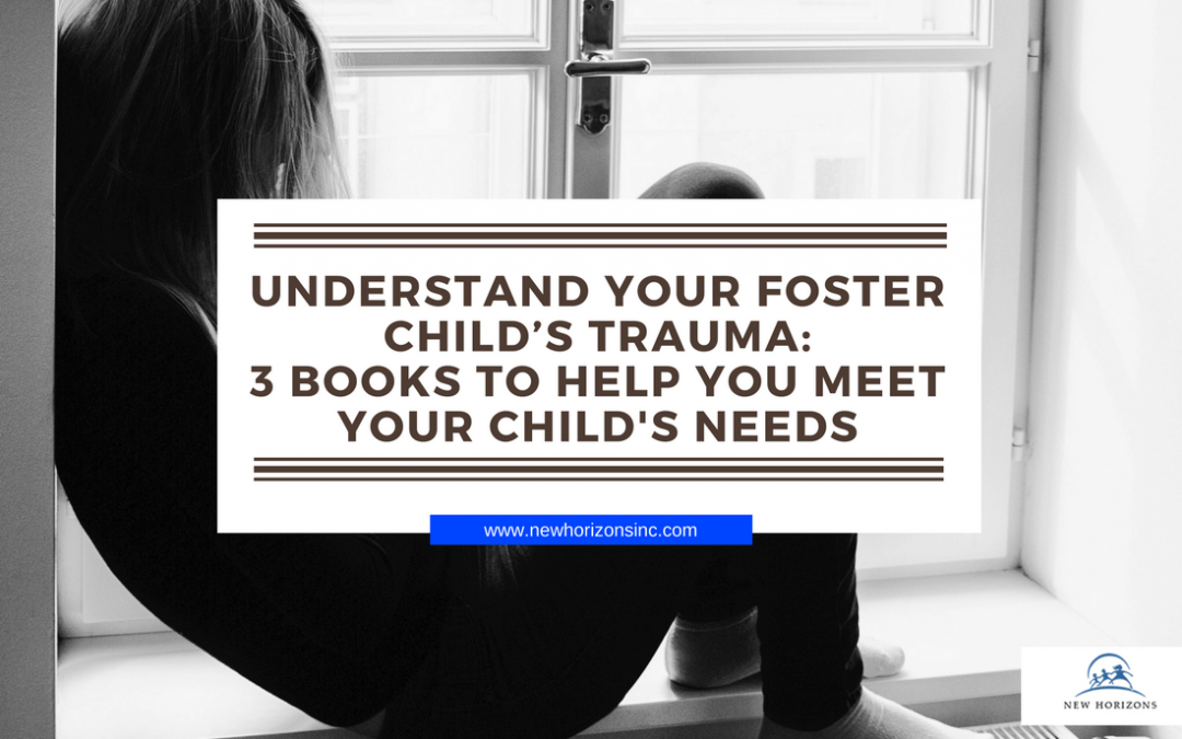 Understand Your Foster Child's Trauma: 3 Books to Help You Meet Your Child's Needs